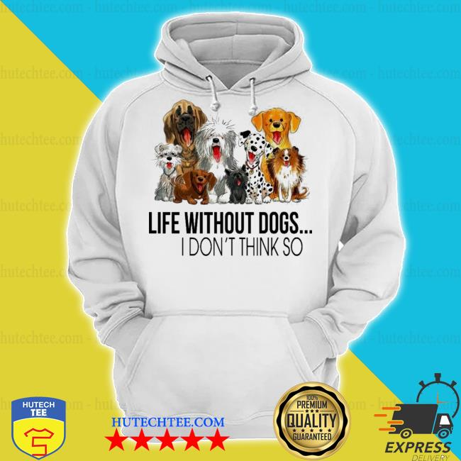 Life without dogs and dogs I don't think so s hoodie