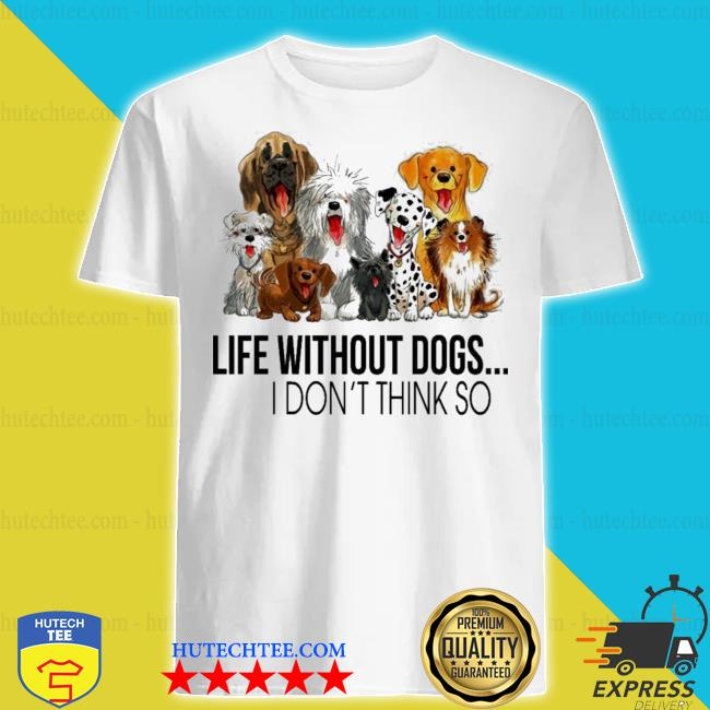 Life without dogs and dogs I don't think so shirt