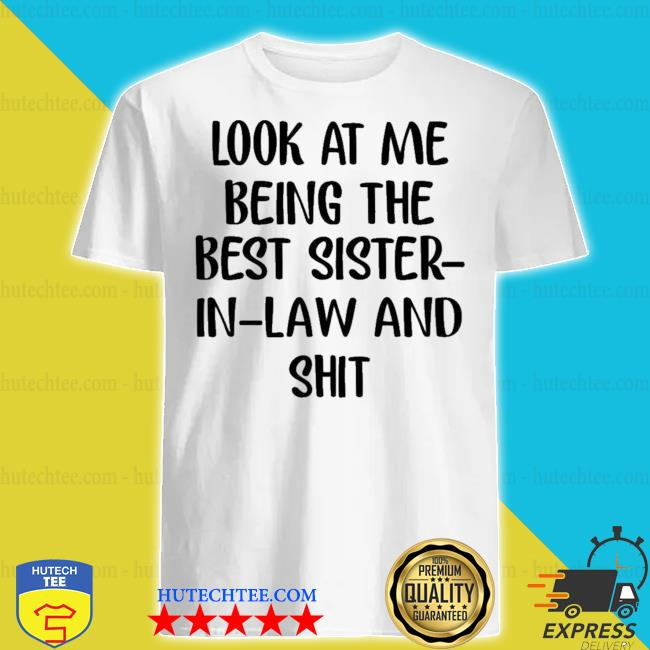 Look at me being the best sister in law and shit shirt