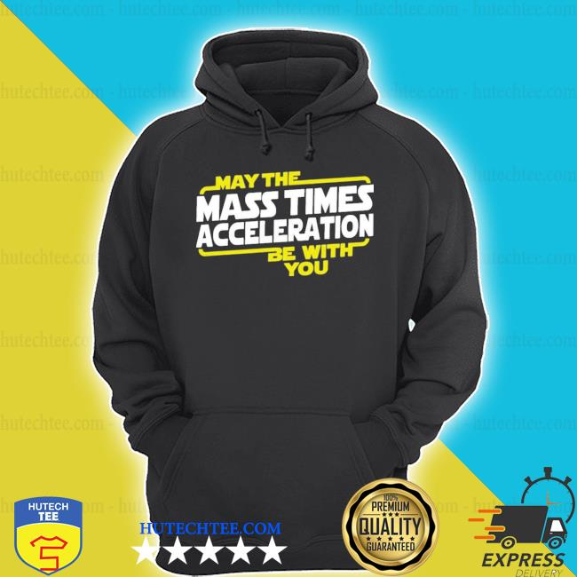 May the mass times acceleration be with you s hoodie
