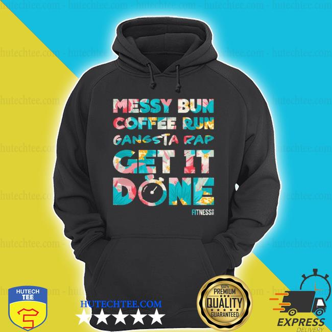 Messy bun coffee run gangsta rap get it done fitness s hoodie
