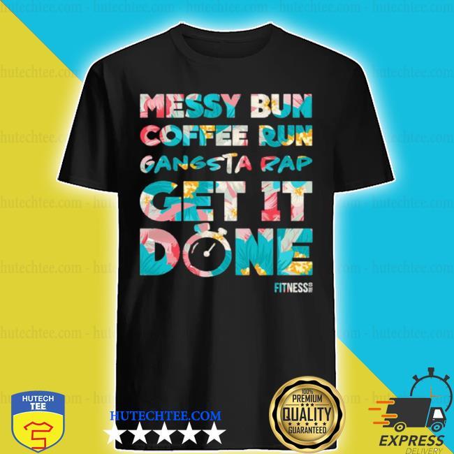 Messy bun coffee run gangsta rap get it done fitness shirt