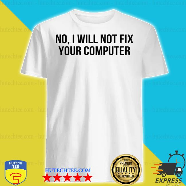 No I will not fix your computer shirt