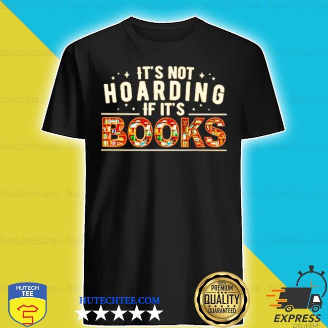 Reading it's not hoarding if it's books shirt