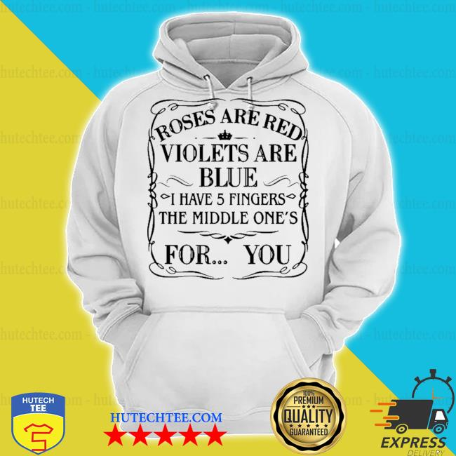 Roses are red violet's are blue I have 5 fingers the middle ones for you s hoodie