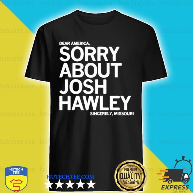 Sorry about josh hawley shirt