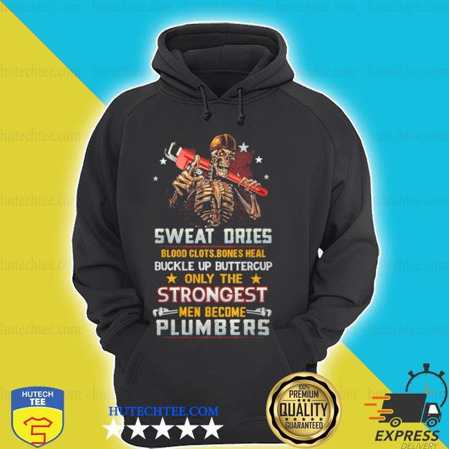Sweat dries blood clots bones heal buckle up only the men become plumbers skull s hoodie