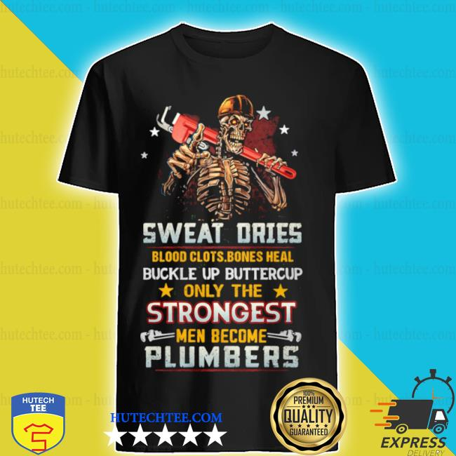 Sweat dries blood clots bones heal buckle up only the men become plumbers skull shirt