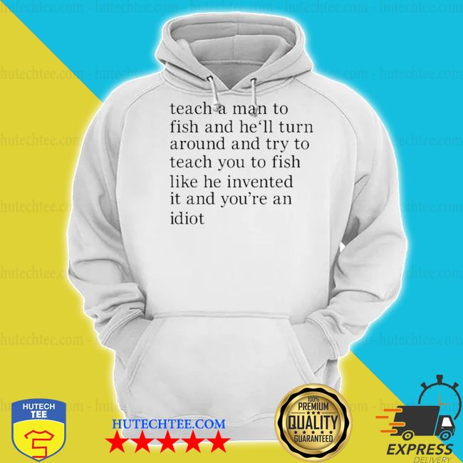 Teach a man to fish and he'll turn around and try to teach you to fish like he invented it and you're an idiot s hoodie