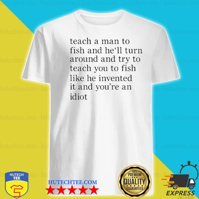 Teach a man to fish and he'll turn around and try to teach you to fish like he invented it and you're an idiot shirt
