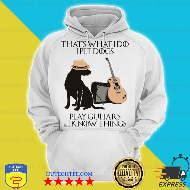 That's what I do I pet dogs I play guitars and I know things s hoodie