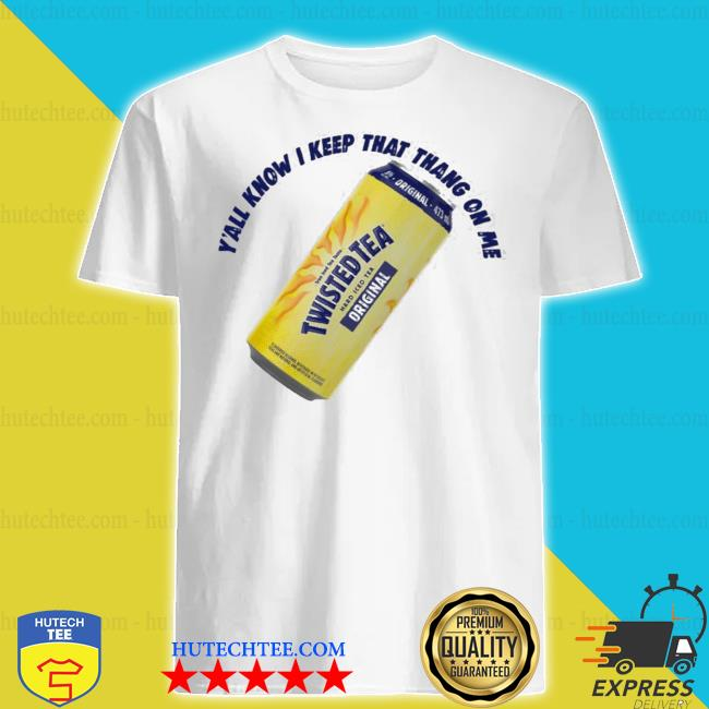 Twisted tea y'all know I keep that thang on me shirt