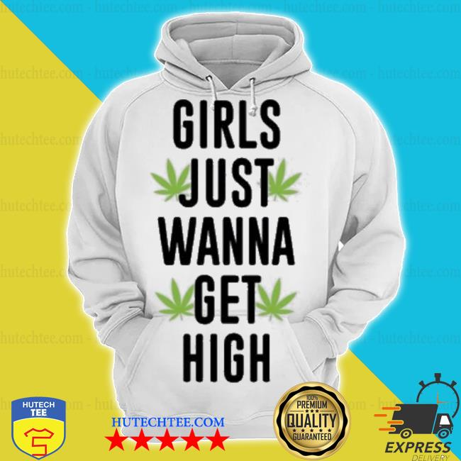 Weed girls just wanna get high s hoodie