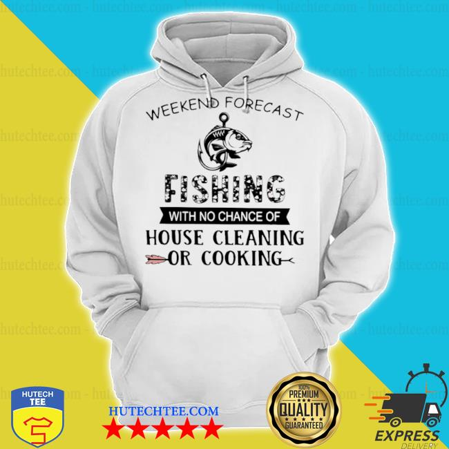 Weekend forecast fishing with no chance of house cleaning or cooking quote s hoodie