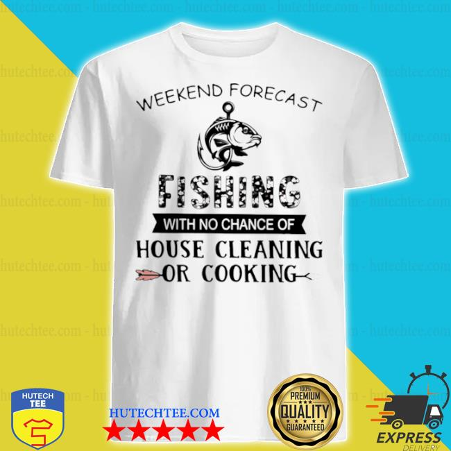 Weekend forecast fishing with no chance of house cleaning or cooking quote shirt