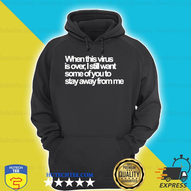 When this virus is over I still want some of you to stay away from me s hoodie