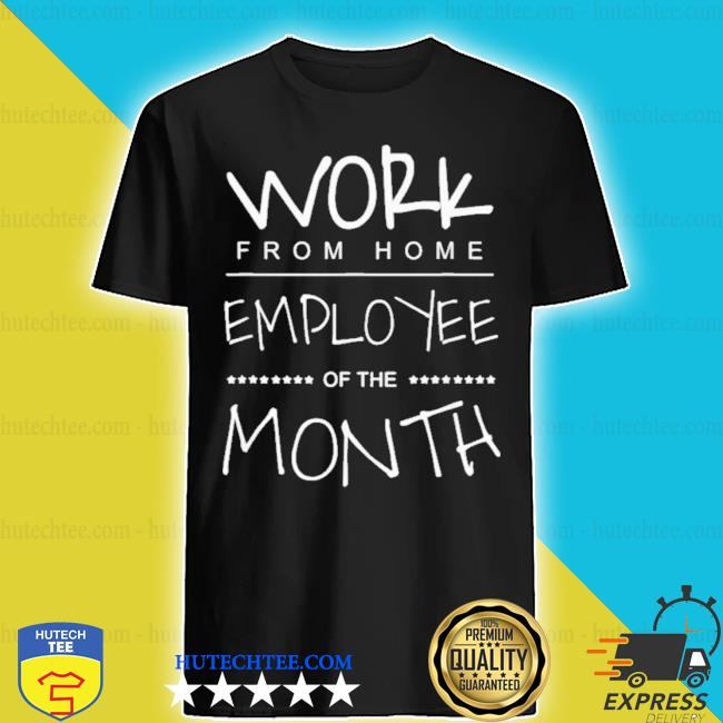 Work from home employee of the month shirt
