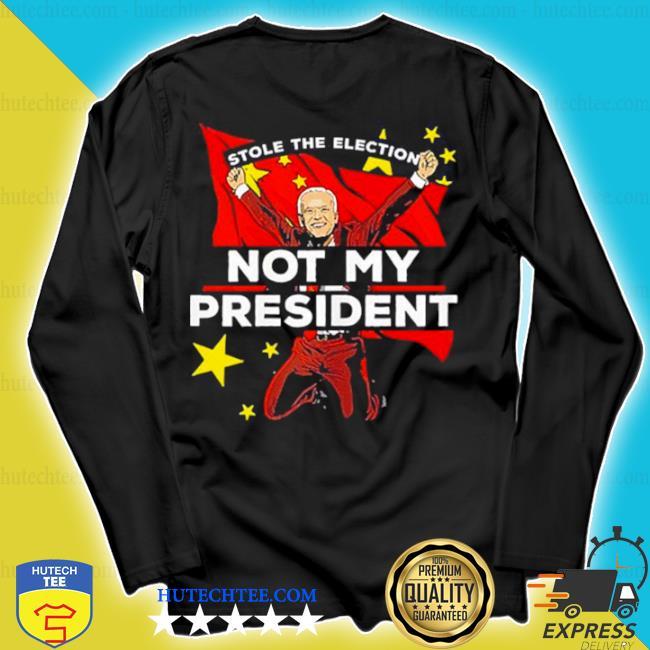Biden not my president antI Joe Biden china stole election s longsleeve