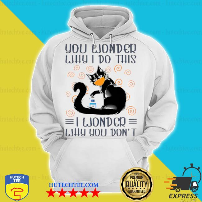 Black cat you wonder why I do this s hoodie