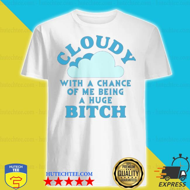 Cloudy with a chance of me being a huge bitch shirt