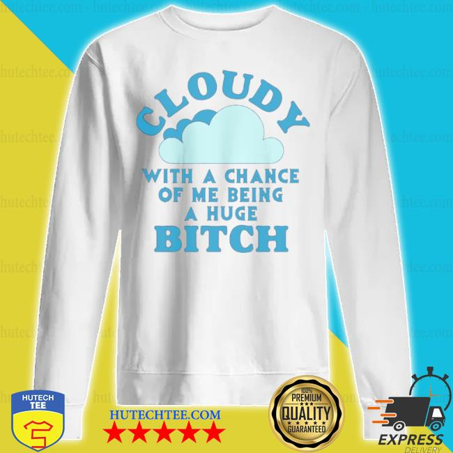 Cloudy with a chance of me being a huge bitch s sweatshirt