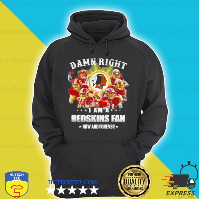 Damn right I am a Redskins fan now and forever team Football s hoodie