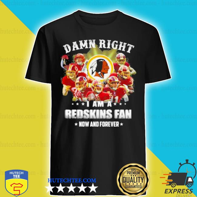 Damn right I am a Redskins fan now and forever team Football shirt