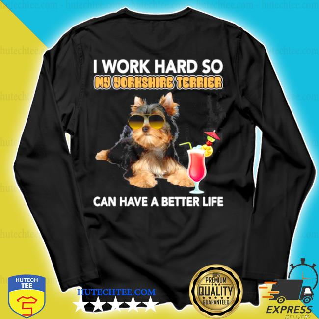 Dog I work hard so my Yorkshire Terrier can have a better life s longsleeve