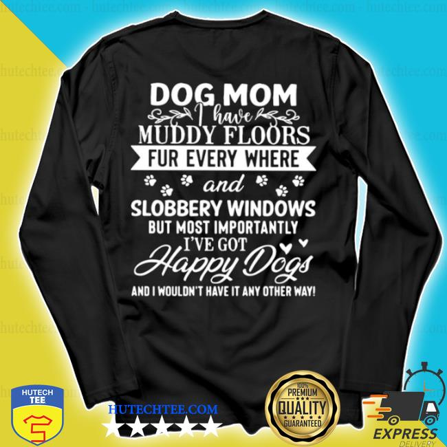 Dog mom muddy floors fur everywhere and slobbery windows s longsleeve