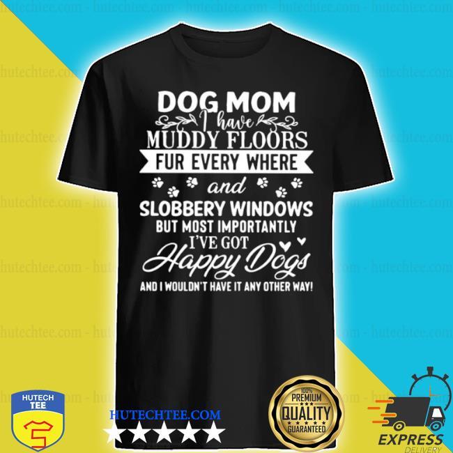 Dog mom muddy floors fur everywhere and slobbery windows shirt