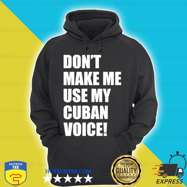 Don't make me use my cuban voice s hoodie