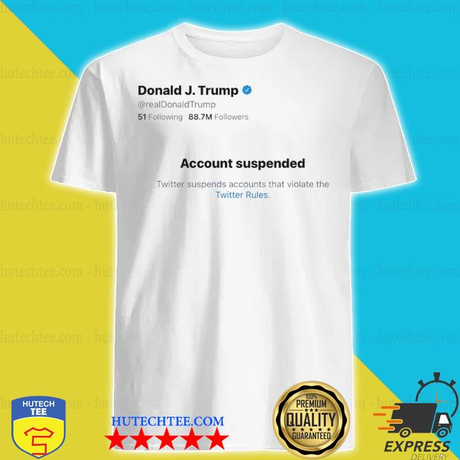 Donald j.Trump account suspended twitter shirt