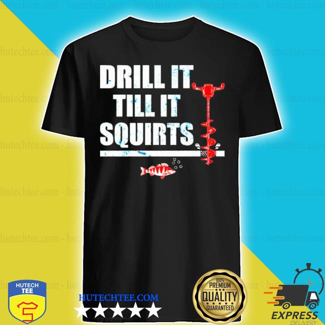 Drill it till it squirts shirt