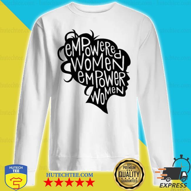 Empowered women empower women s sweatshirt