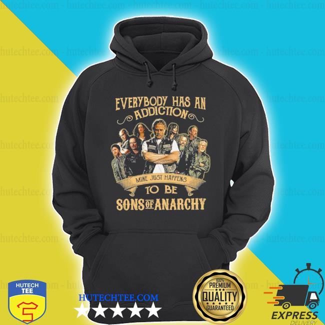 Everybody body has an addiction mine just happens to be sons of anarchy s hoodie