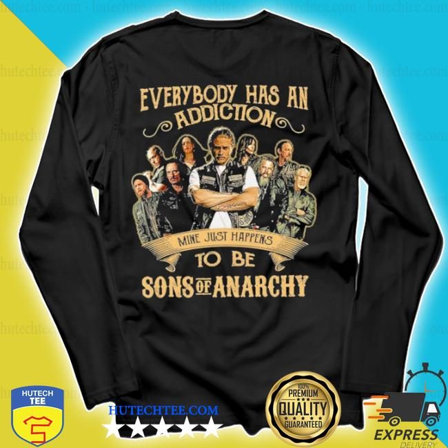 Everybody body has an addiction mine just happens to be sons of anarchy s longsleeve