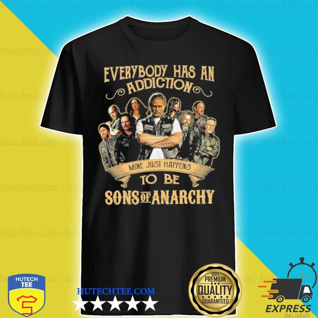 Everybody body has an addiction mine just happens to be sons of anarchy shirt