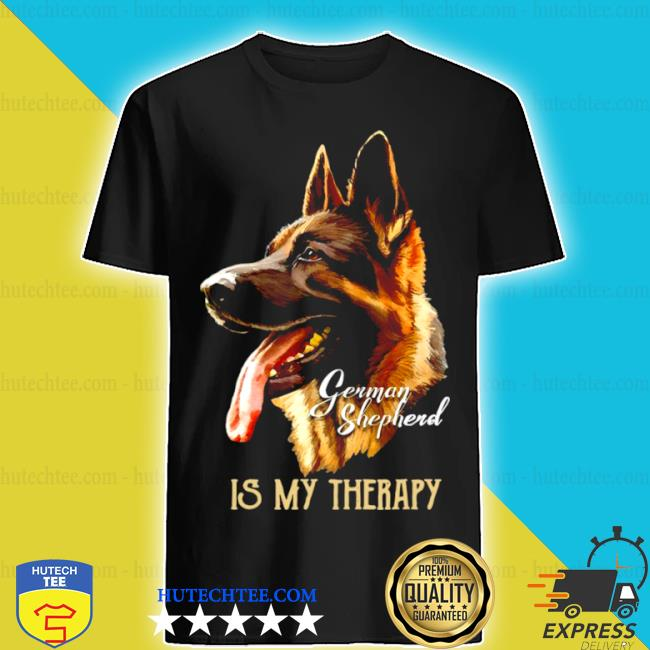 German Shepherd is my therapy shirt