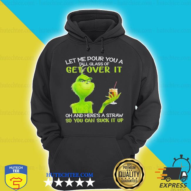 Grinch let me pour you a tall glass of get over it oh and here's a straw so you can suck it up s hoodie