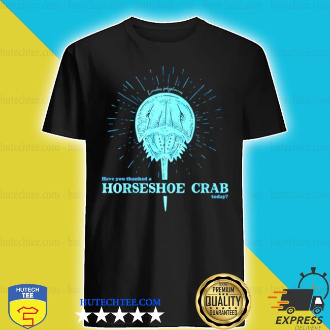 Have you thanked a horseshoe crab today shirt