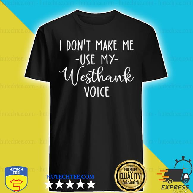 I don't make me use my westhank voice shirt