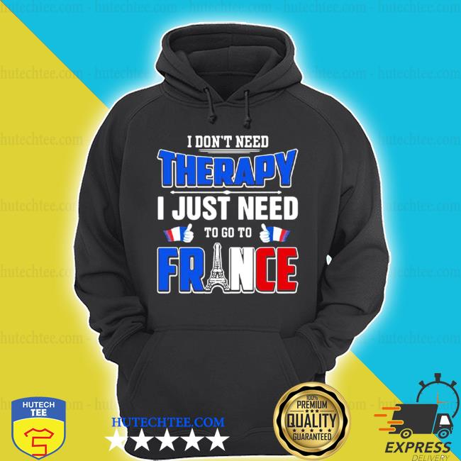 I don't need therapy I just need to go to France s hoodie
