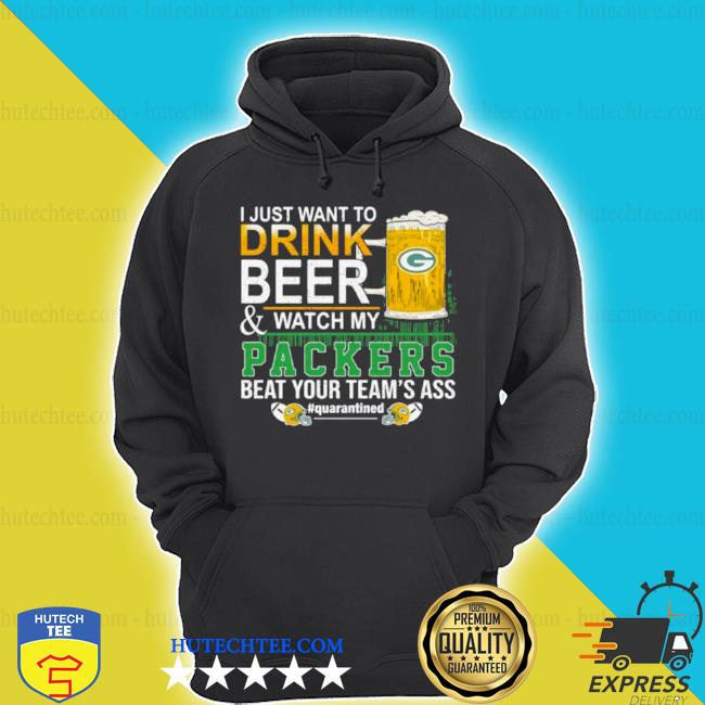 I just want to drink beer and watch my Packers beat your team's ass green bay s hoodie