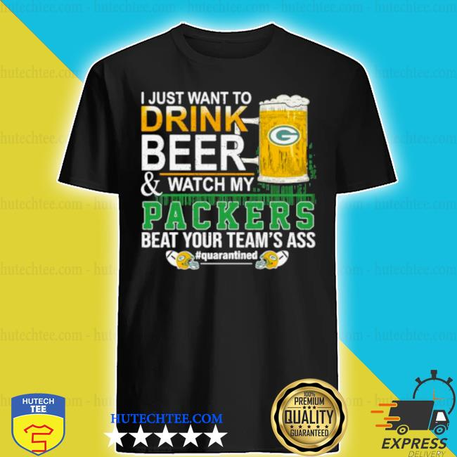 I just want to drink beer and watch my Packers beat your team's ass green bay shirt