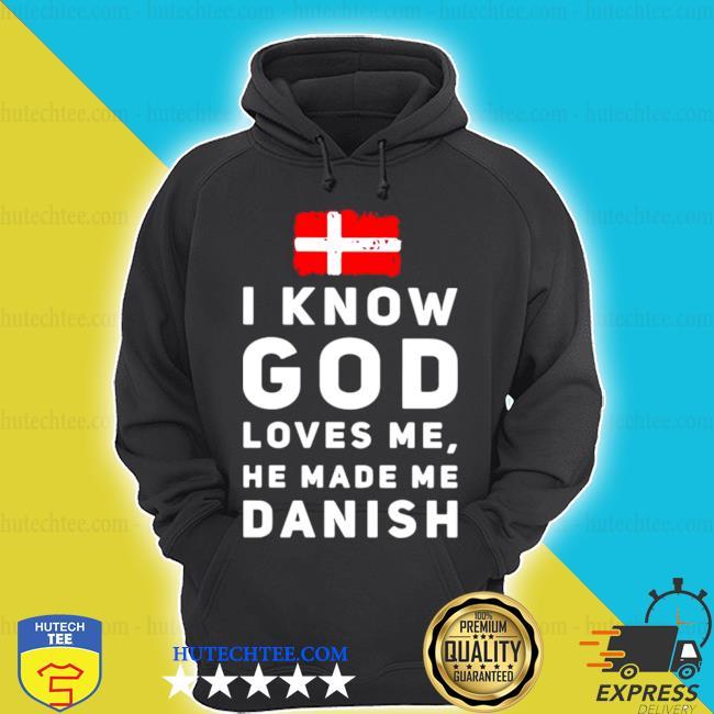 I know god loves me he made me Danish s hoodie