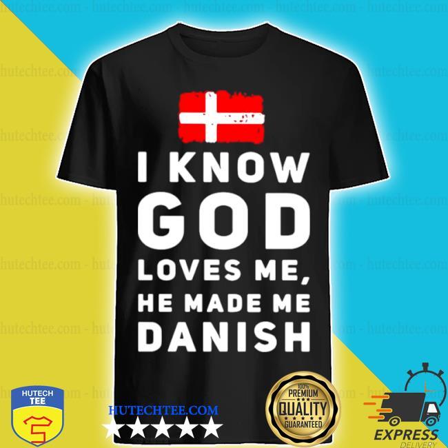I know god loves me he made me Danish shirt