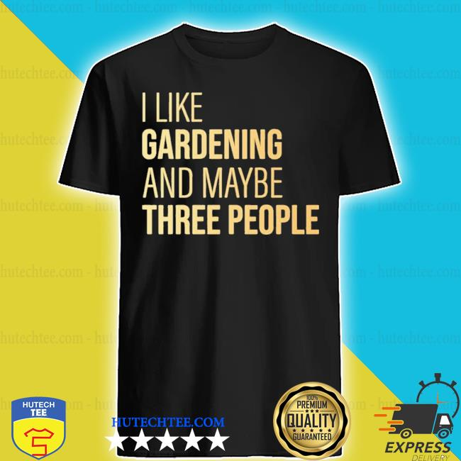 I like gardening and maybe three people shirt