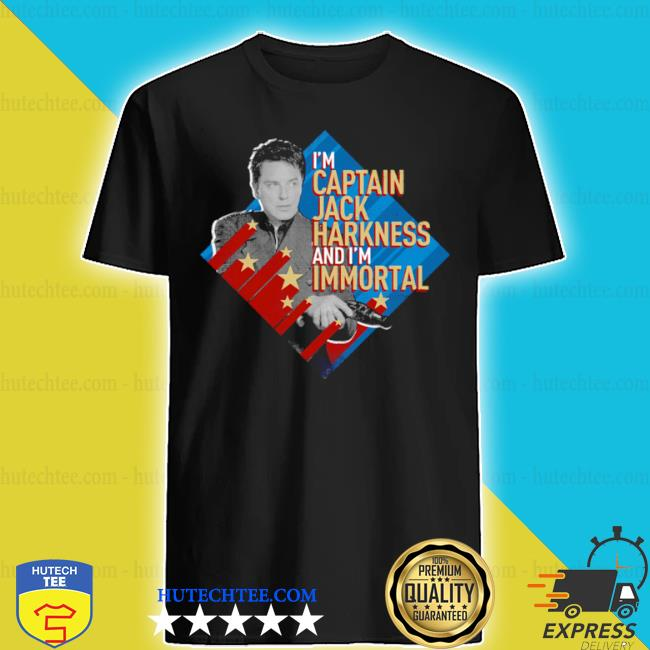 I'm captain Jack harkness and I'm immortal shirt