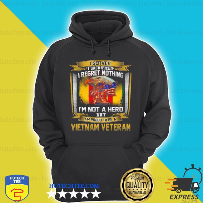 I served I sacrificed I regret nothing I'm not a hero but I'm proud to be a Vietnam veteran s hoodie