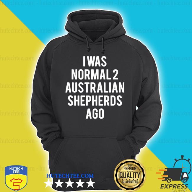 I was normal 2 Australian Shepherds ago s hoodie